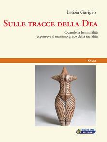Sulle tracce della Dea. Quando la femminilità esprimeva il massimo grado della sacralità - Letizia Gariglio - copertina