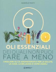 6 oli essenziali dei quali non puoi fare a meno. I migliori oli di aromaterapia per la salute, la casa, la bellezza e come usarli - Danièle Festy - copertina
