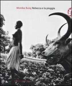 Rebecca e la pioggia. Viaggio tra i ciristiani del profondo Sudan - Monika Bulaj - copertina