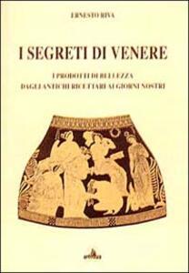 I segreti di Venere. I prodotti di bellezza dagli antichi ricettari ai giorni nostri
