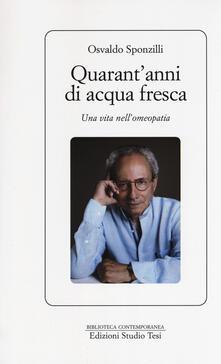 Quarant'anni di acqua fresca. Una vita nell'omeopatia - Osvaldo Sponzilli - copertina