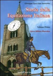 Storia dell'equitazione italiana. Vol. 1: Epoca militare pinerolese (1862-1943). - Giuseppe Veneziani Santonio - copertina