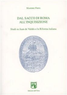 Dal Sacco di Roma all'inquisizione. Studi su Juan de Valdés e la Riforma italiana - Massimo Firpo - copertina