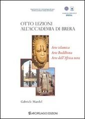 Otto lezioni all'Accademia di Brera. Arte islamica, arte buddista, arte dell'Africa Nera