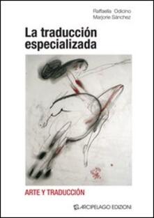 La traducción especializada. Arte y traducción. Ediz. italiana e inglese - Raffaella Odicino,Marjorie Sánchez - copertina