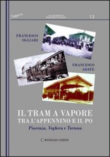 Il tram a vapore tra l'Appennino e il Po. Piacenza, Voghera e Tortona - Francesco Ogliari,Francesco Abate - copertina