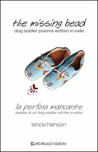 The missing bead. La perlina mancante. Poesie di un dog soldier scritte in esilio