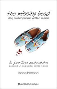 The missing bead. La perlina mancante. Poesie di un dog soldier scritte in esilio - Lance Henson - copertina