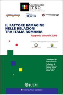 Il fattore immagine nelle relazioni tra Italia e Romania. Rapporto annuale 2008 - copertina
