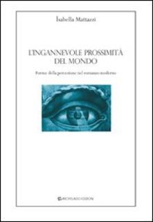 L' ingannevole prossimità del mondo. Forme della percezione nel romanzo moderno - Isabella Mattazzi - copertina