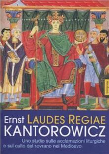 Laudes Regiae. Uno studio sulle acclamazioni liturgiche e sul culto del sovrano nel Medioevo - Ernst H. Kantorowicz - copertina