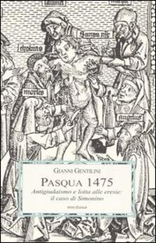 Pasqua 1475. Antigiudaismo e lotta alle eresie: il caso di Simonino - Gianni Gentilini - copertina