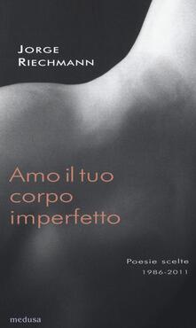 Listadelpopolo.it Amo il tuo corpo imperfetto. Poesie scelte 1986-2011. Testo spagnolo afronte Image