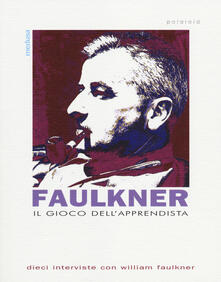 Il gioco dell'apprendista. Dieci interviste con William Faulkner - copertina