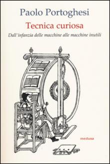 Tecnica curiosa. Dallinfanzia delle macchine alle macchine inutili.pdf