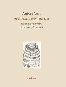 Architettura è democrazia. Frank Lloyd Wright parla con gli studenti - copertina