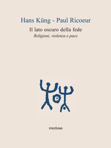 Il lato oscuro della fede. Religioni, violenza e pace - Hans Küng,Paul Ricoeur - copertina