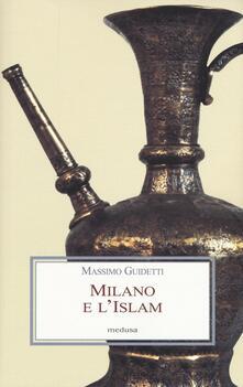 Milano e l'Islam. Conoscenza e immagine di arabi e turchi tra primo '800 e primo '900 - Massimo Guidetti - copertina