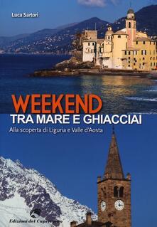Weekend tra mare e ghiacciai. Alla scoperta di Liguria e Valle d'Aosta - Luca Sartori - copertina