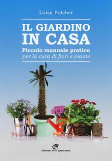 Il giardino in casa. Piccolo manuale pratico per la cura di fiori e piante - Luisa Pulcher - copertina