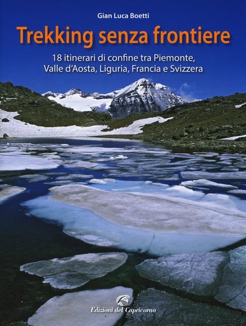 Trekking senza frontiere. 18 itinerari di confine tra Piemonte, Valle d'Aosta, Liguria, Francia e Svizzera