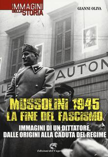 Mussolini 1945: la fine del fascismo. Immagini di un dittatore, dalle origini alla caduta del regime - Gianni Oliva - copertina