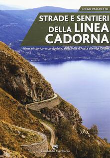 Strade e sentieri della linea Cadorna. Itinerari storico-escursionistici dalla Valle d'Aosta alle Alpi Orobie - Diego Vaschetto - copertina
