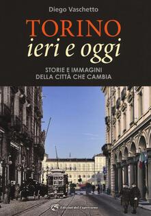 Torino ieri e oggi. Storie e immagini della città che cambia. Ediz. illustrata - Diego Vaschetto - copertina