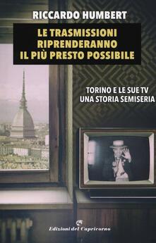 Le trasmissioni riprenderanno il più presto possibile. Torino e le sue TV. Una storia semiseria - Riccardo Humbert - copertina