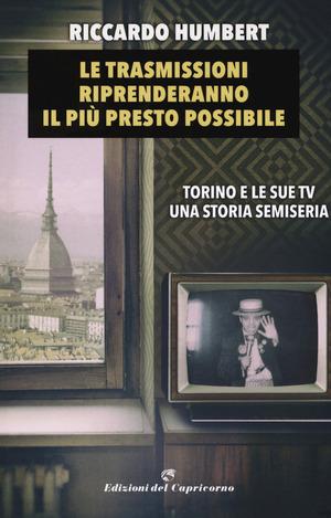 Le trasmissioni riprenderanno il più presto possibile. Torino e le sue TV. Una storia semiseria