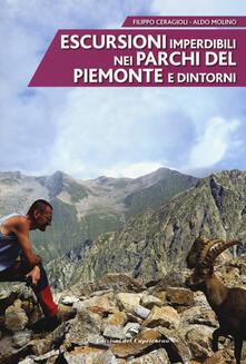 Escursioni imperdibili nei parchi del Piemonte e dintorni - Filippo Ceragioli,Aldo Molino - copertina
