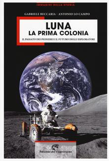 Luna la prima colonia. Il passato dei pionieri e il futuro degli esploratori. Ediz. illustrata - Gabriele Beccaria,Antonio Lo Campo - copertina