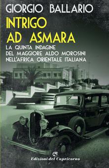 Intrigo ad Asmara. La quinta indagine del maggiore Aldo Morosini nell'Africa orientale italiana - Giorgio Ballario - copertina