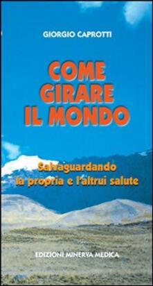 Come girare il mondo salvaguardando la propria e l'altrui salute - Giorgio Caprotti - copertina