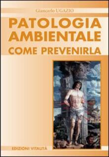 Patologia ambientale. Come prevenirla - Giancarlo Ugazio - copertina