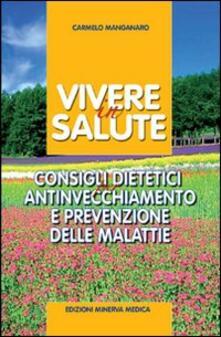 Vivere in salute. Consigli dietetici per antinvecchiamento e prevenzione delle malattie - Carmelo Manganaro - copertina