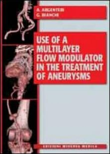Use of a multilayer flow modulator in the treatment of aneurysms - Angelo Argenteri,Giovanni Bianchi - copertina