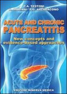 Acute and chronic pancreatitis. New concepts and evidence-based approaches - P. Alberto Testoni,Alberto Mariani,P. Giorgio Arcidiacono - copertina