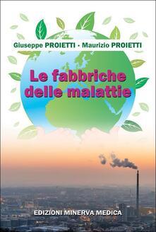 Le fabbriche delle malattie - Giuseppe Proietti,Maurizio Proietti - copertina