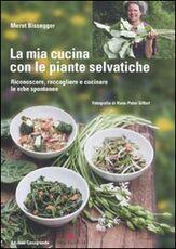 Libro La mia cucina con le piante selvatiche. Riconoscere, raccogliere e cucinare le erbe spontanee Meret Bissegger