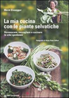 La mia cucina con le piante selvatiche. Riconoscere, raccogliere e cucinare le erbe spontanee - Meret Bissegger - copertina