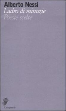 Ladro di minuzie. Poesie scelte (1969-2009) - Alberto Nessi - copertina
