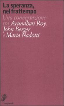 Premioquesti.it La speranza, nel frattempo. Una conversazione tra Arundhat Roy, John Berger e Maria Nadotti Image