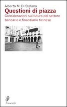 Questioni di piazza. Considerazioni sul futuro del settore bancario e finanziario ticinese - Alberto Di Stefano - copertina