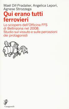 Qui erano tutti ferrovieri. Lo sciopero dell'Officina FFS di Bellinzona nel 2008. Studio sul vissuto e sulle percezioni dei protagonisti - Maël Dif-Pradalier,Angelica Lepori,Agnese Strozzega - copertina