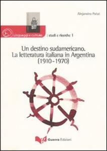 Un destino sudamericano. La letteratura italiana in Argentina (1910-1970)