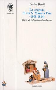 La «Ruota» di via S. Maria a Pisa (1808-1814). Storie di infanzia abbandonata