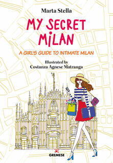 My secret Milan. A girl's guide to intimate Milan