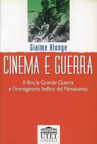 Cinema e guerra. Il film, la grande guerra e l'immaginario bellico del Novecento - Alonge Giaime - wuz.it