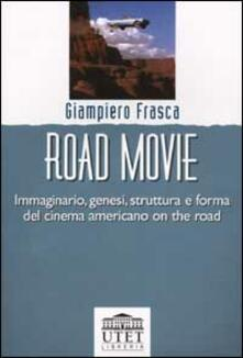 Road movie. Immaginario, genesi, struttura e forma del cinema americano on the road - Giampiero Frasca - copertina